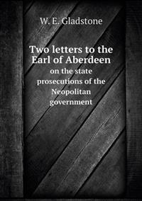 Two Letters to the Earl of Aberdeen on the State Prosecutions of the Neopolitan Government