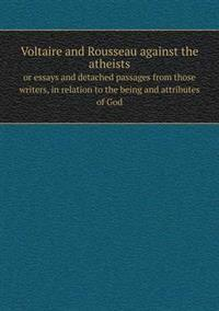 Voltaire and Rousseau Against the Atheists or Essays and Detached Passages from Those Writers, in Relation to the Being and Attributes of God