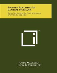 Pioneer Ranching in Central Montana: From the Letters of Otto Maerdian, Written in 1882-1883