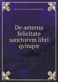 de Aeterna Felicitate Sanctorvm Libri Qvinqve