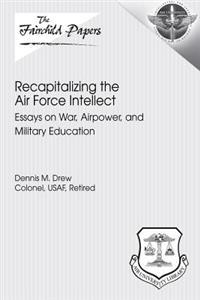 Recapitalizing the Air Force Intellect: Essays on War, Airpower, and Military Education