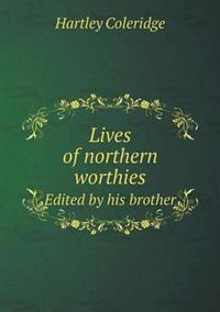 Lives of Northern Worthies Edited by His Brother