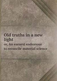 Old Truths in a New Light Or, an Earnest Endeavour to Reconcile Material Science