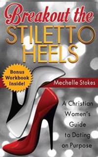 Breakout the Stiletto Heels: A Christian Women's Guide to Dating on Purpose