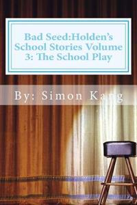 Bad Seed: Holden's School Stories Volume 3: The School Play: This Holiday Season, Holden Alexander Schipper Is Going to Be a Sta