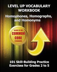 Level Up Vocabulary Workbook Homophones, Homographs, and Homonyms: 101 Skill-Building Practice Exercises for Grades 2 to 5