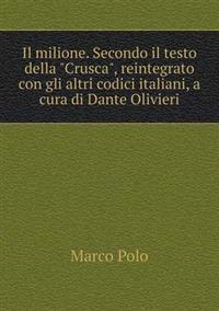 Il Milione. Secondo Il Testo Della Crusca, Reintegrato Con Gli Altri Codici Italiani, a Cura Di Dante Olivieri