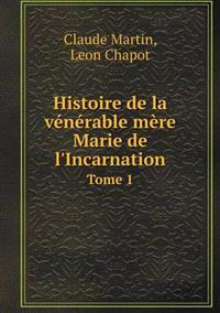 Histoire de La Venerable Mere Marie de L'Incarnation Tome 1