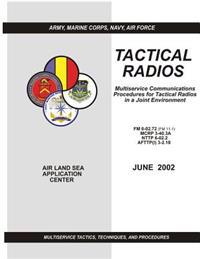 Tactical Radios: Multiservice Communications Procedures for Tactical Radio in a Joint Environment (FM 6-02.72 / McRp 3-40.3a / Nttp 6-0
