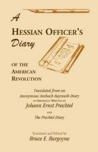 Hessian Officer's Diary of the American Revolution Translated from an Anonymous Ansbach-Bayreuth Diary As Originally Written by Johann Ernst Precht