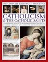The Complete Illustrated History of Catholicism & the Catholic Saints: A Comprehensive Account of the History, Philosophy and Practice of Catholic Chr