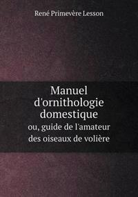 Manuel D'Ornithologie Domestique Ou, Guide de L'Amateur Des Oiseaux de Voliere