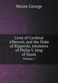Lives of Cardinal Alberoni, and the Duke of Ripperda, Ministers of Philip V. King of Spain Volume 1