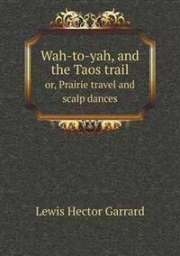 Wah-To-Yah, and the Taos Trail Or, Prairie Travel and Scalp Dances