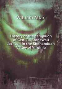 History of the Campaign of Gen. T.J. Stonewall Jackson in the Shenandoah Valley of Virginia