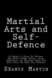 Martial Arts and Self-Defence: A Parent's Guide to Picking the Right Combat Style, Club, Instructor and Training Venue for Your Child or Even for You
