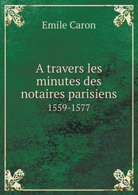 A Travers Les Minutes Des Notaires Parisiens 1559-1577