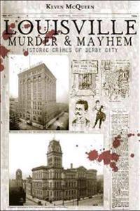 Louisville Murder & Mayhem: Historic Crimes of Derby City