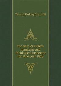 The New Jersualem Magazine and Theological Inspector for Hthe Year 1828