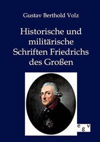 Historische Und Militarische Schriften Friedrichs Des Groen