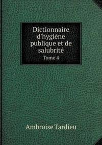 Dictionnaire D'Hygiene Publique Et de Salubrite Tome 4