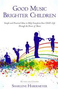 Good Music Brighter Children: Simple and Practical Ideas to Help Transform Your Child's Life Through the Power of Music