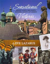 Sensational Victoria: Bright Lights, Red Lights, Murders, Ghosts & Gardens: Tales from the Capital City