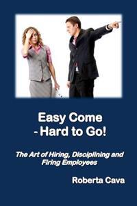 Easy Come - Hard to Go: The Art of Hiring, Disciplining and Firing Employees