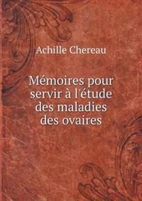 Memoires Pour Servir A L'Etude Des Maladies Des Ovaires