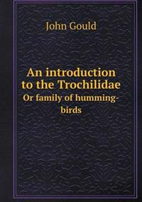 An Introduction to the Trochilidae or Family of Humming-Birds