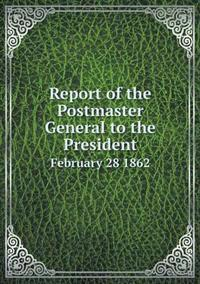 Report of the Postmaster General to the President February 28 1862