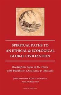 Spiritual Paths to an Ethical & Ecological Global Civilization: Reading the Signs of the Times with Buddhists, Christians, & Muslims