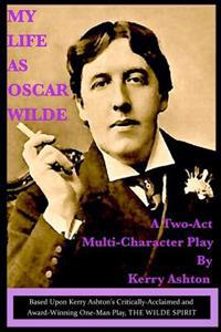 "My Life as Oscar Wilde: A Full-Character Play Based Upon the One-Man Play, ""The Wilde Spirit"""