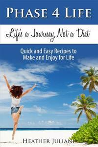 Phase4life, Life's a Journey, Not a Diet: Quick and Easy Recipes to Make and Enjoy for Life