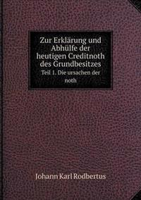 Zur Erklarung Und Abhulfe Der Heutigen Creditnoth Des Grundbesitzes Teil 1. Die Ursachen Der Noth