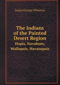 The Indians of the Painted Desert Region Hopis, Navahoes, Wallapais, Havasupais