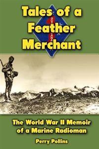 Tales of a Feather Merchant: The World War II Memoir of a Marine Radioman