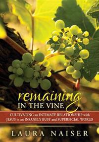 Remaining in the Vine: Cultivating an Intimate Relationship with Jesus in an Insanely Busy and Superficial World
