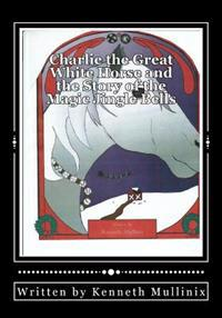 Charlie the Great White Horse and the Story of the Magic Jingle Bells: Charlie the Horse