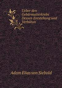 Ueber Den Gebarmutterkrebs Dessen Entstehung Und Verhutun