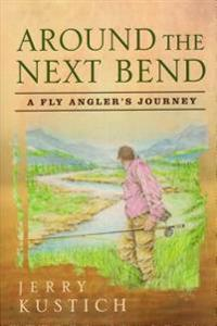 Around the Next Bend: A Fly Angler's Journey