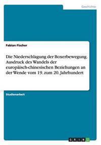 Die Niederschlagung Der Boxerbewegung. Ausdruck Des Wandels Der Europaisch-Chinesischen Beziehungen an Der Wende Vom 19. Zum 20. Jahrhundert