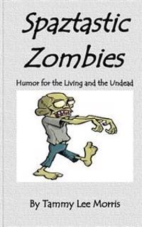 Spaztastic Zombies: Humor for the Living and the Undead