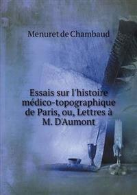 Essais Sur L'Histoire Medico-Topographique de Paris, Ou, Lettres A M. D'Aumont