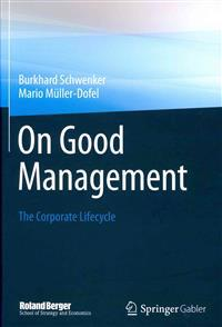 On Good Management: The Corporate Lifecycle: An Essay and Interviews with Franz Fehrenbach, Jürgen Hambrecht, Wolfgang Reitzle and Alexand