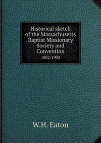 Historical Sketch of the Massachusetts Baptist Missionary Society and Convention 1802-1902
