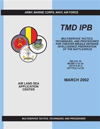 Tmd Ipb: Multiservice Tactics, Techniques, and Procedures for Theater Missile Defense Intelligence Preparation of the Battlespa