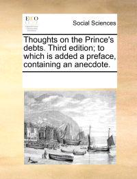 Thoughts on the Prince's Debts. Third Edition; To Which Is Added a Preface, Containing an Anecdote.