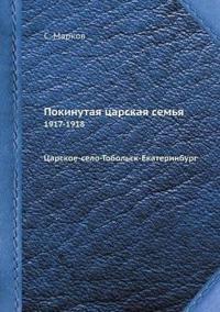 Pokinutaya Tsarskaya Semya 1917-1918 Tsarskoe-Selo-Tobolsk-Ekaterinburg