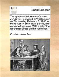 The Speech of the Honble Charles James Fox; Delivered at Westminster, on Wednesday, February, 2, 1780; On the Reduction of Sinecure Places, and Unmerited Pensions. with a List of the Gentlemen Chose on the Committee